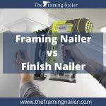 Framing Nailer Vs Finish Nailer - Key Differences With Comparison Chart.